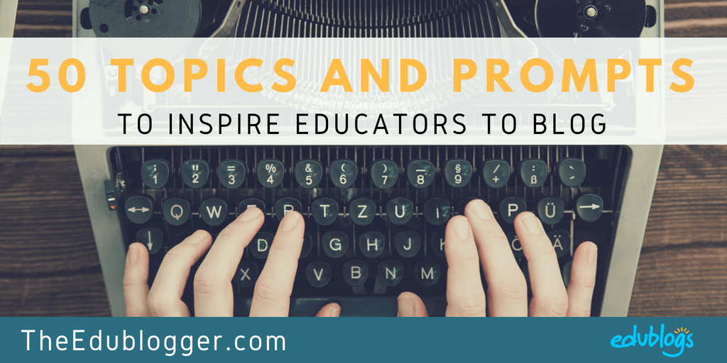50 Topics and Prompts to Inspire Educators to Blog Edublogs