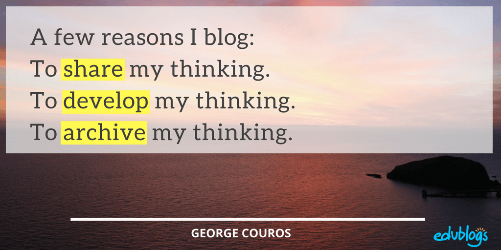 Reasons George Couros Blogs To share my thinking. To develop my thinking. To archive my thinking.
