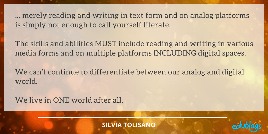 ... merely reading and writing in text form and on analog platforms is simply not enough to call yourself literate. The skills and abilities MUST include reading and writing in various media forms and on multiple platforms INCLUDING digital spaces. We can't continue to differentiate between our analog and digital world. We live in ONE world after all.