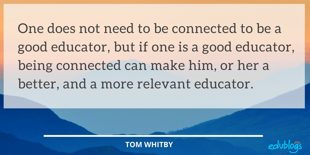 One does not need to be connected to be a good educator, but if one is a good educator, being connected can make him, or her a better, and a more relevant educator. Tom Whitby